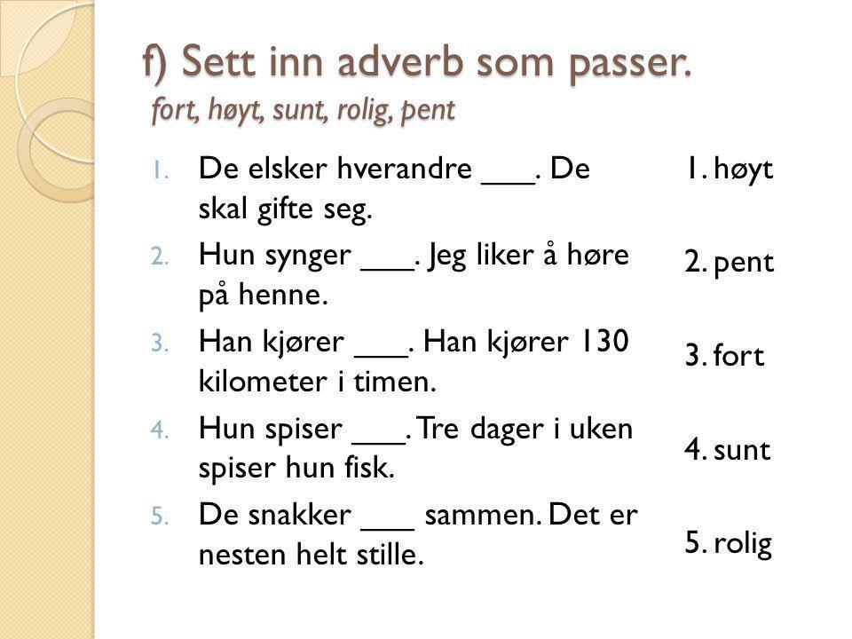 f) Sett inn adverb som passer. fort, høyt, sunt, rolig, pent