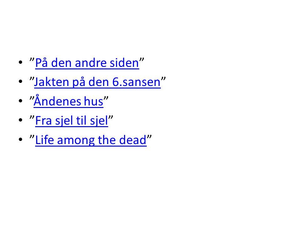 På den andre siden Jakten på den 6.sansen Åndenes hus Fra sjel til sjel Life among the dead