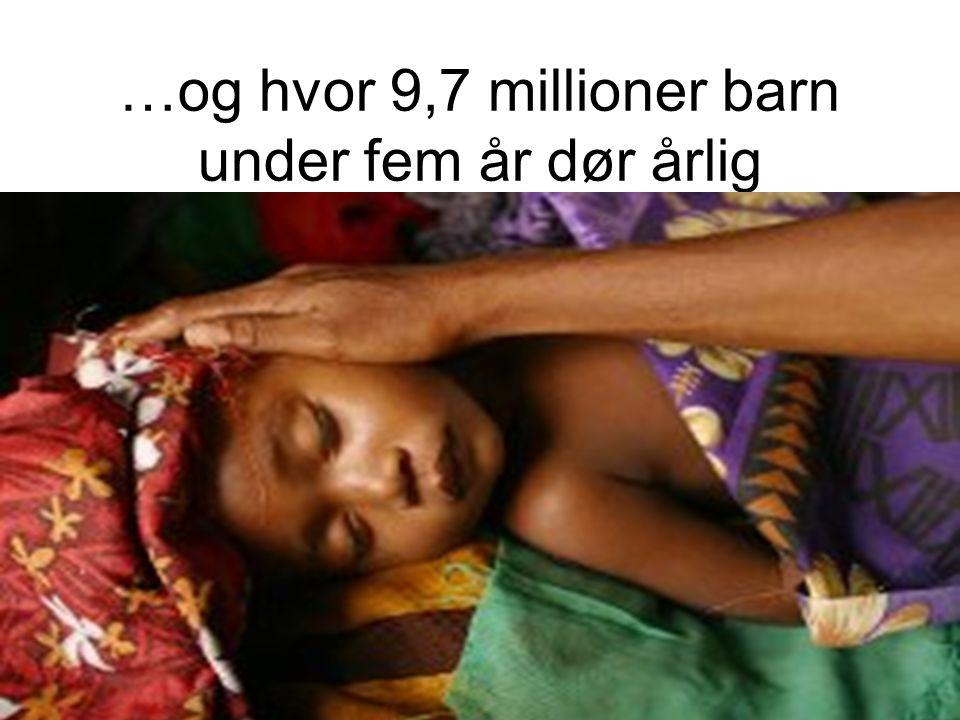 …og hvor 9,7 millioner barn under fem år dør årlig