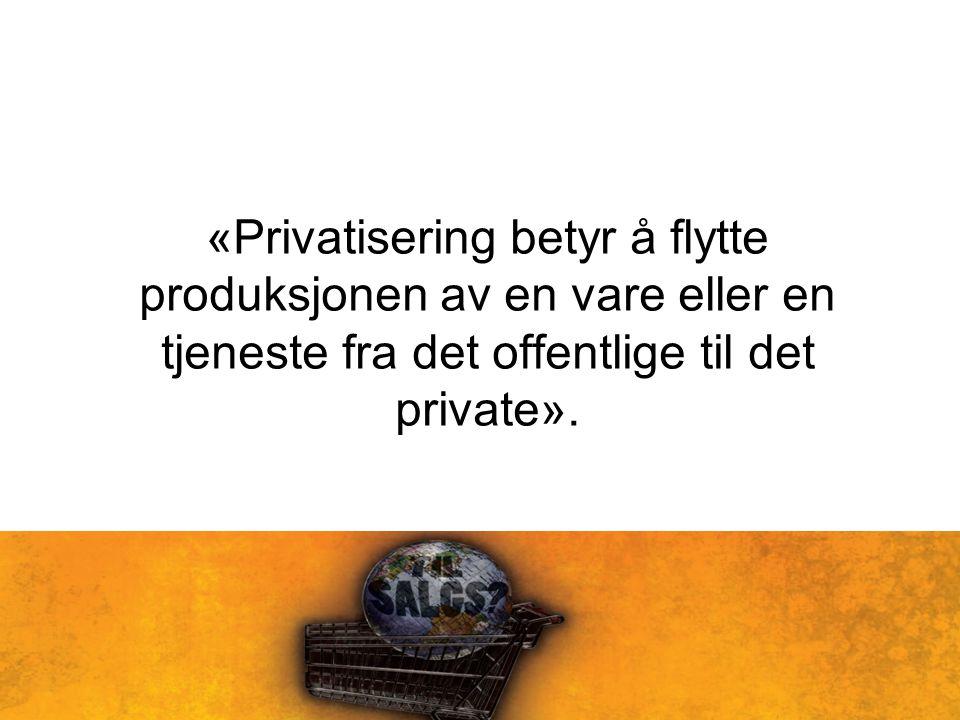 «Privatisering betyr å flytte produksjonen av en vare eller en tjeneste fra det offentlige til det private».
