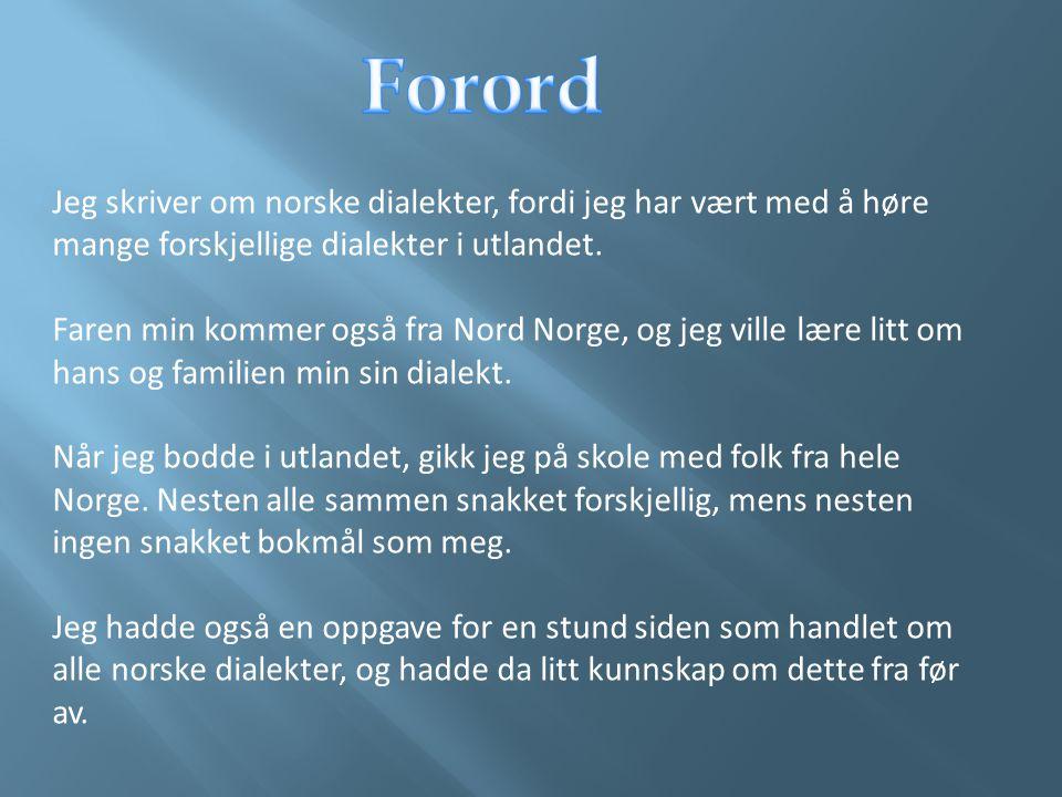 Forord Jeg skriver om norske dialekter, fordi jeg har vært med å høre mange forskjellige dialekter i utlandet.