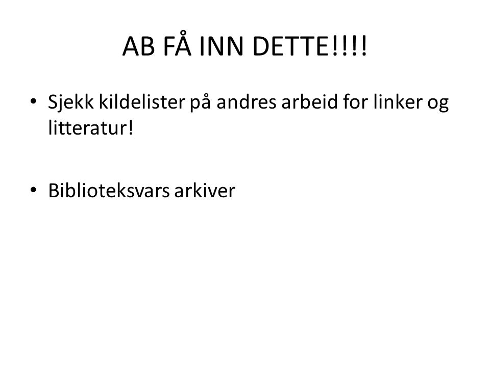 AB FÅ INN DETTE!!!. Sjekk kildelister på andres arbeid for linker og litteratur.