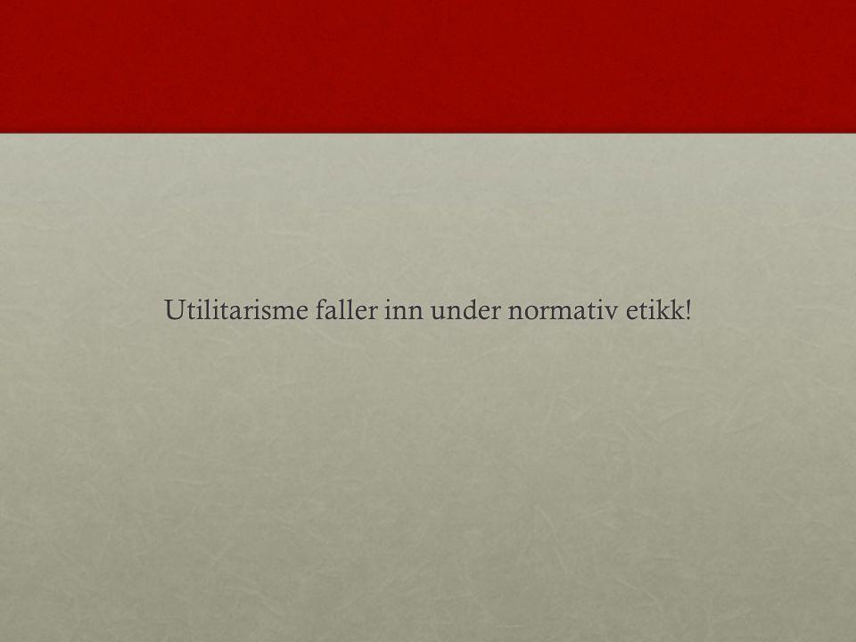 Utilitarisme faller inn under normativ etikk!
