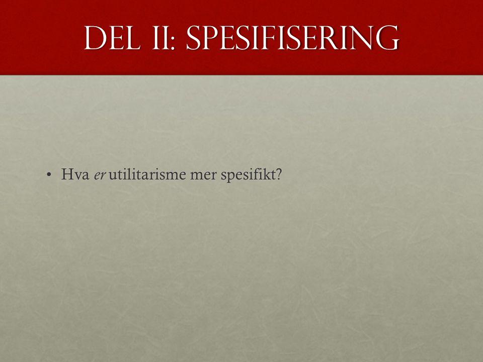 Del II: spesifisering Hva er utilitarisme mer spesifikt