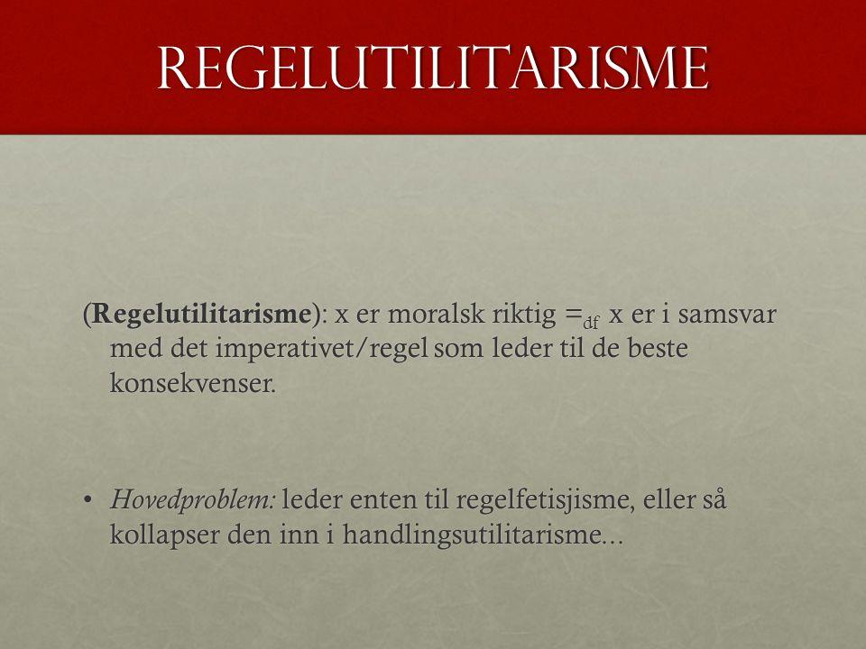 regelutilitarisme (Regelutilitarisme): x er moralsk riktig =df x er i samsvar med det imperativet/regel som leder til de beste konsekvenser.