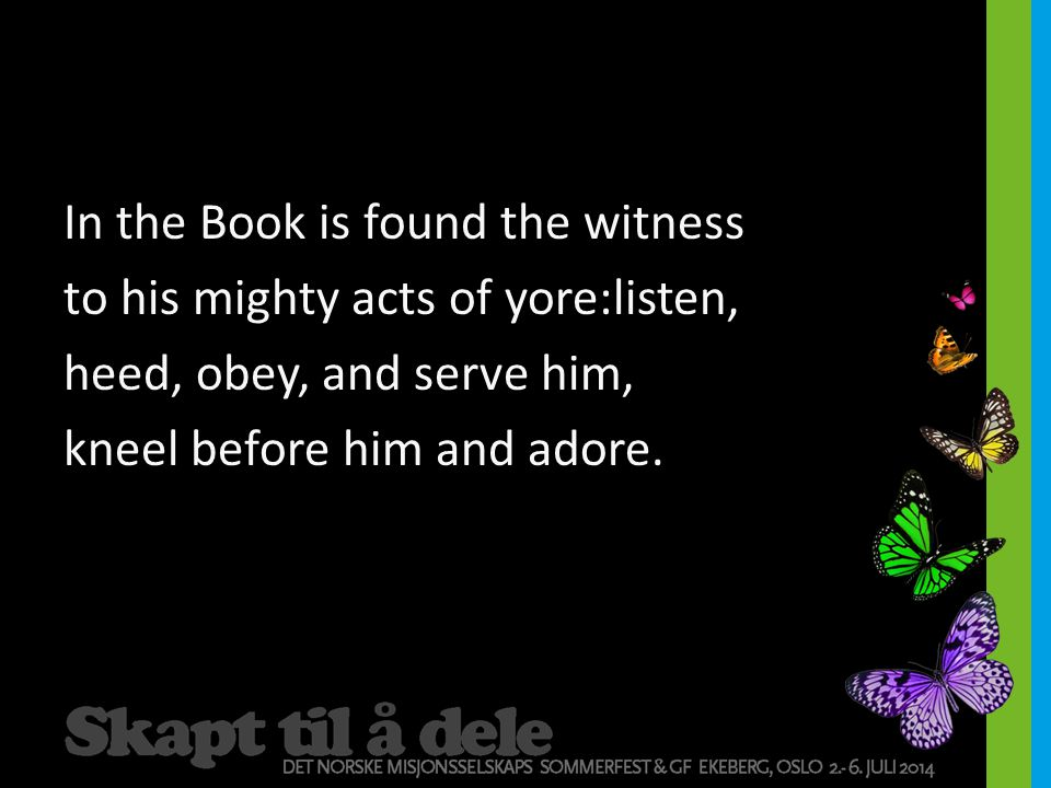 In the Book is found the witness to his mighty acts of yore:listen, heed, obey, and serve him, kneel before him and adore.