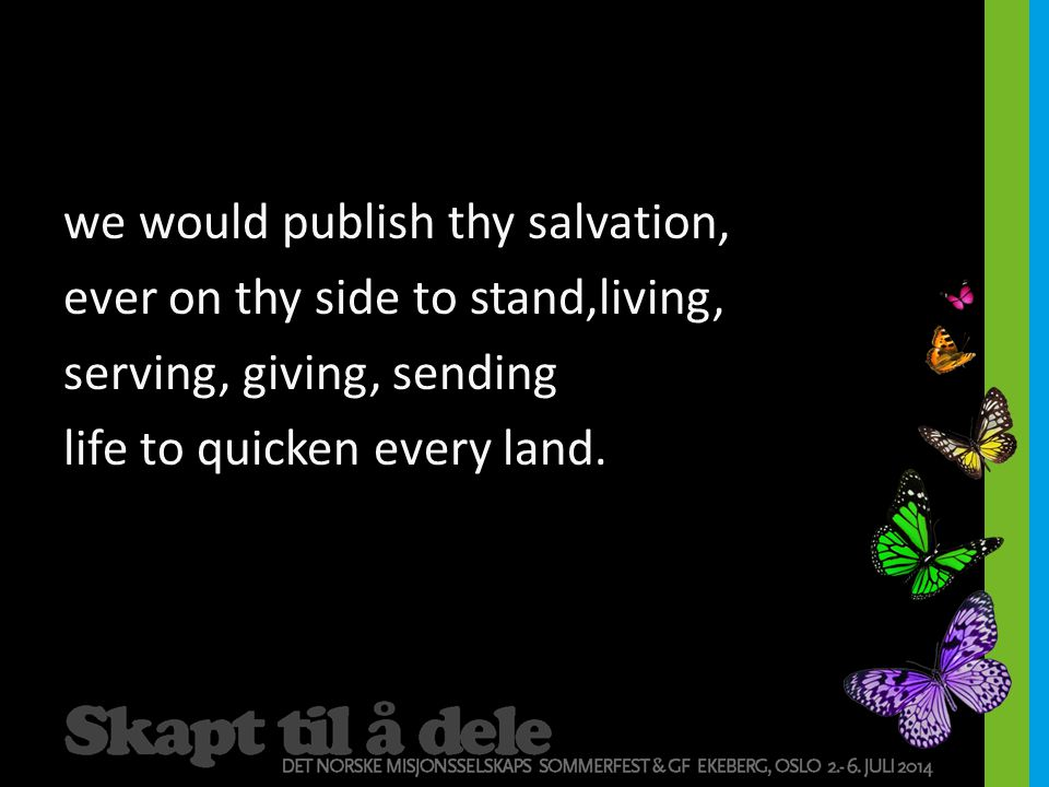 we would publish thy salvation, ever on thy side to stand,living, serving, giving, sending life to quicken every land.