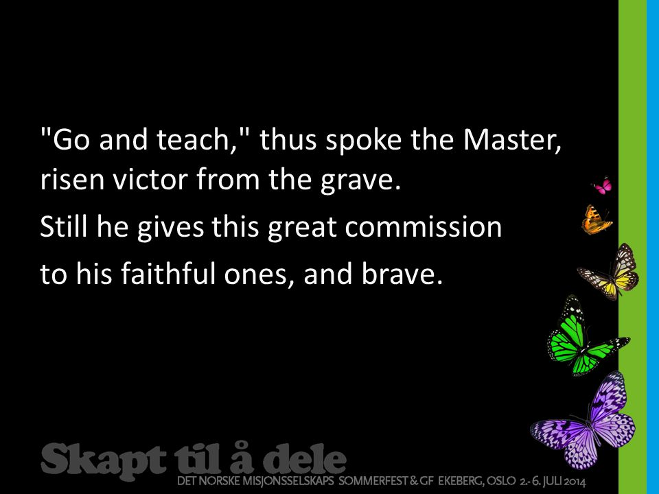 Go and teach, thus spoke the Master, risen victor from the grave
