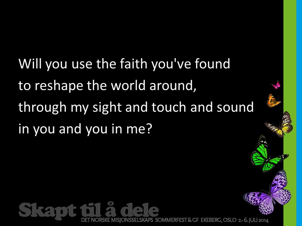 Will you use the faith you ve found to reshape the world around, through my sight and touch and sound in you and you in me