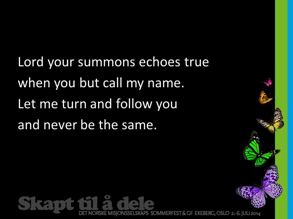Lord your summons echoes true when you but call my name