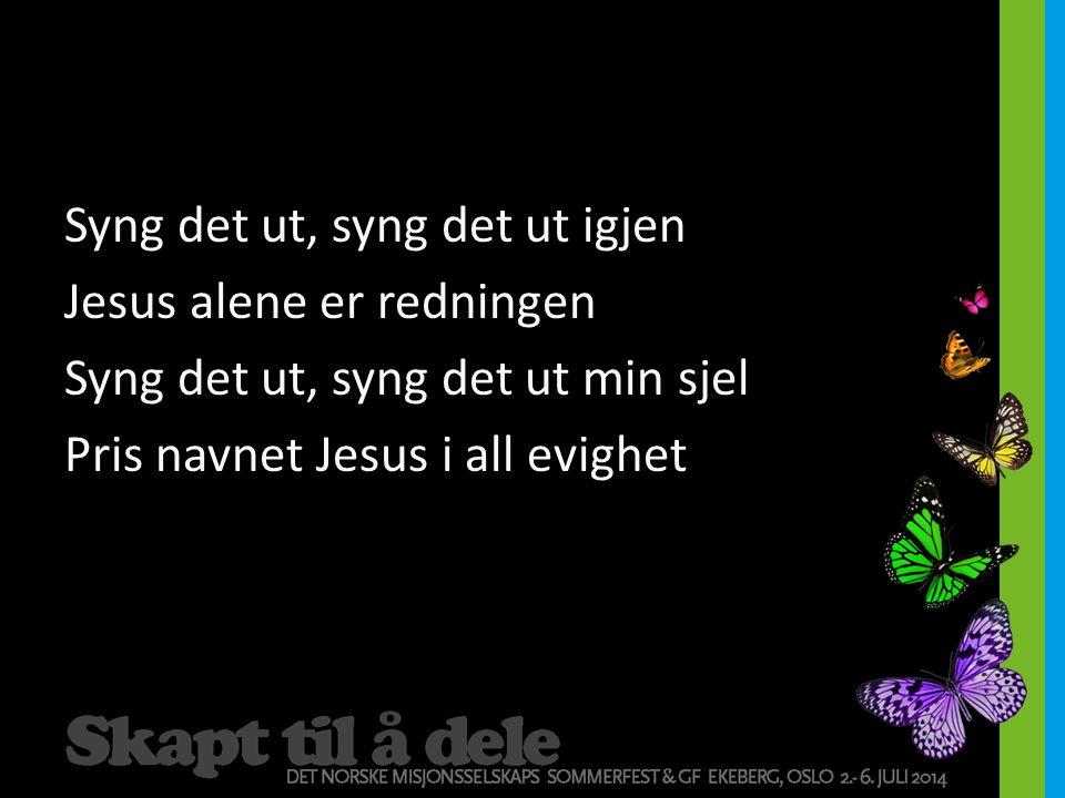 Syng det ut, syng det ut igjen Jesus alene er redningen Syng det ut, syng det ut min sjel Pris navnet Jesus i all evighet