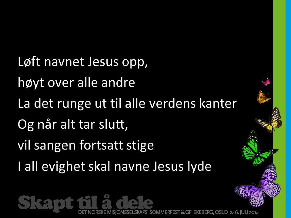 Løft navnet Jesus opp, høyt over alle andre La det runge ut til alle verdens kanter Og når alt tar slutt, vil sangen fortsatt stige I all evighet skal navne Jesus lyde
