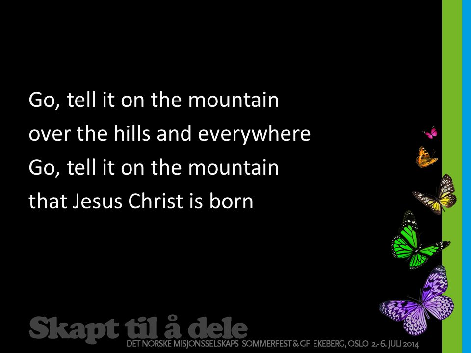 Go, tell it on the mountain over the hills and everywhere that Jesus Christ is born