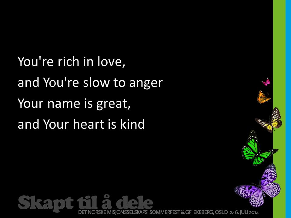 You re rich in love, and You re slow to anger Your name is great, and Your heart is kind