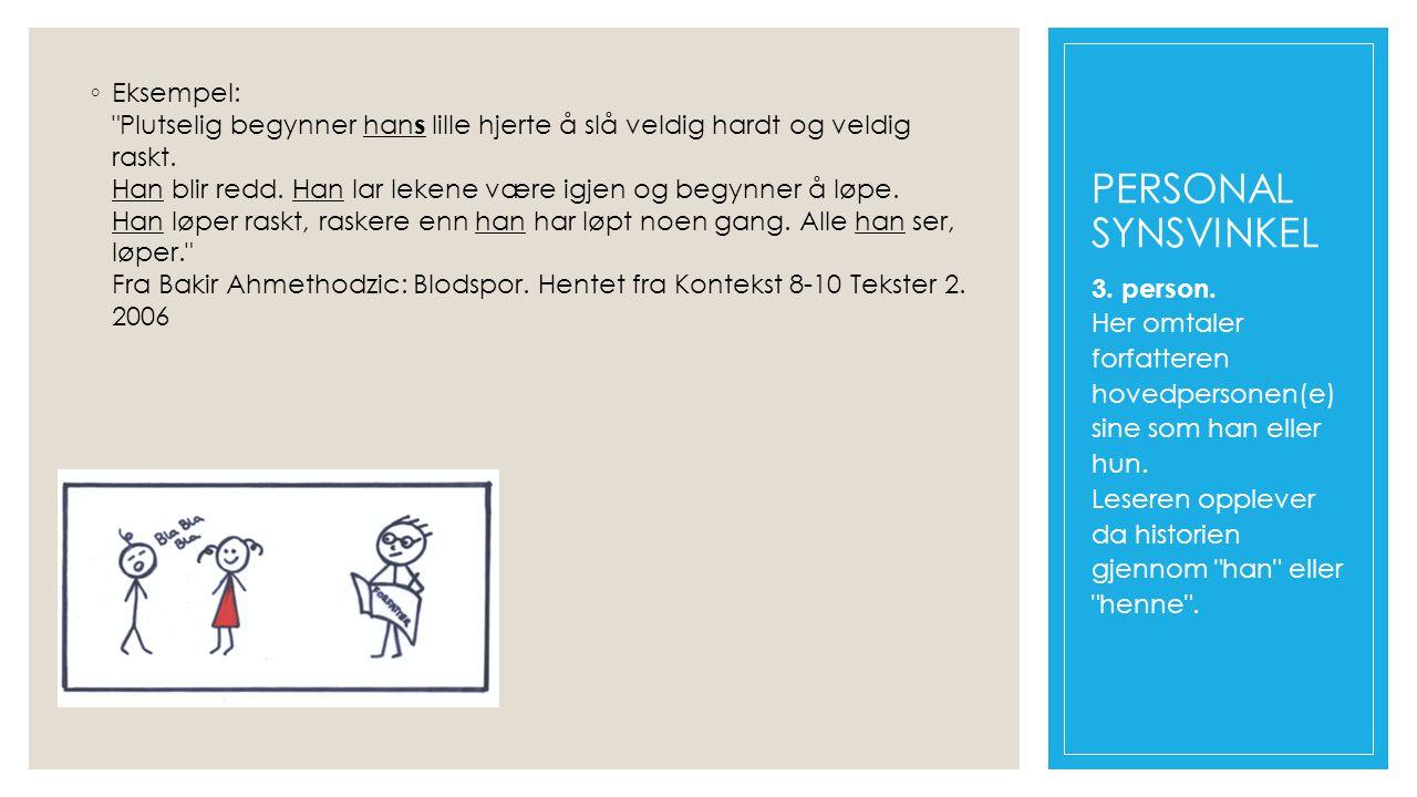 Eksempel: Plutselig begynner hans lille hjerte å slå veldig hardt og veldig raskt. Han blir redd. Han lar lekene være igjen og begynner å løpe. Han løper raskt, raskere enn han har løpt noen gang. Alle han ser, løper. Fra Bakir Ahmethodzic: Blodspor. Hentet fra Kontekst 8-10 Tekster 2. 2006