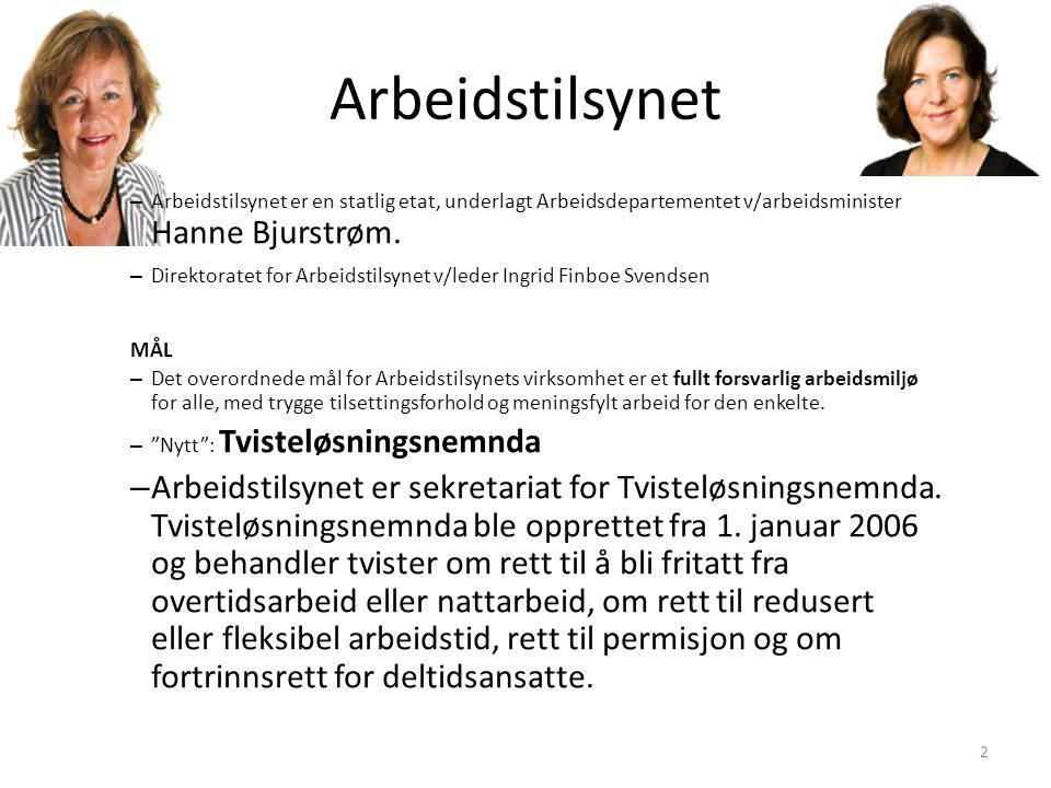 Arbeidstilsynet Arbeidstilsynet er en statlig etat, underlagt Arbeidsdepartementet v/arbeidsminister Hanne Bjurstrøm.