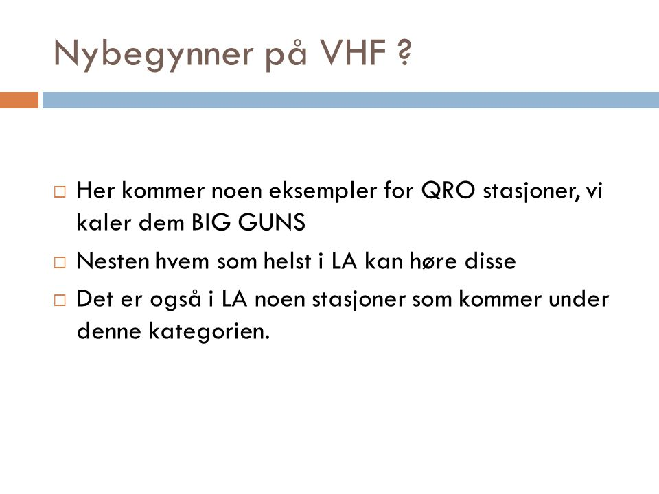 Nybegynner på VHF Her kommer noen eksempler for QRO stasjoner, vi kaler dem BIG GUNS. Nesten hvem som helst i LA kan høre disse.