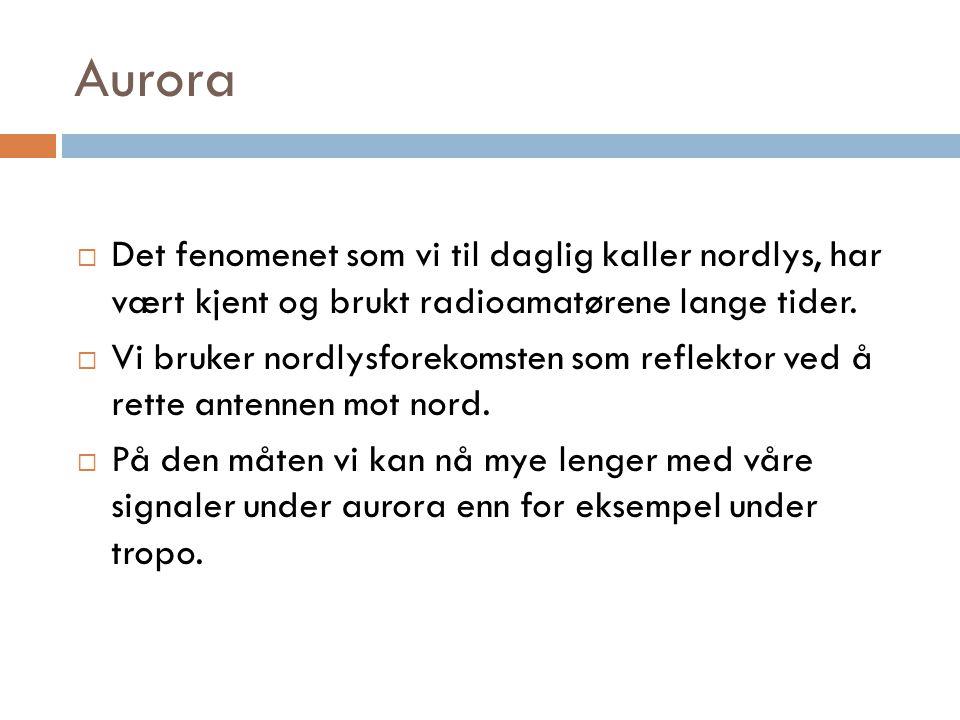 Aurora Det fenomenet som vi til daglig kaller nordlys, har vært kjent og brukt radioamatørene lange tider.