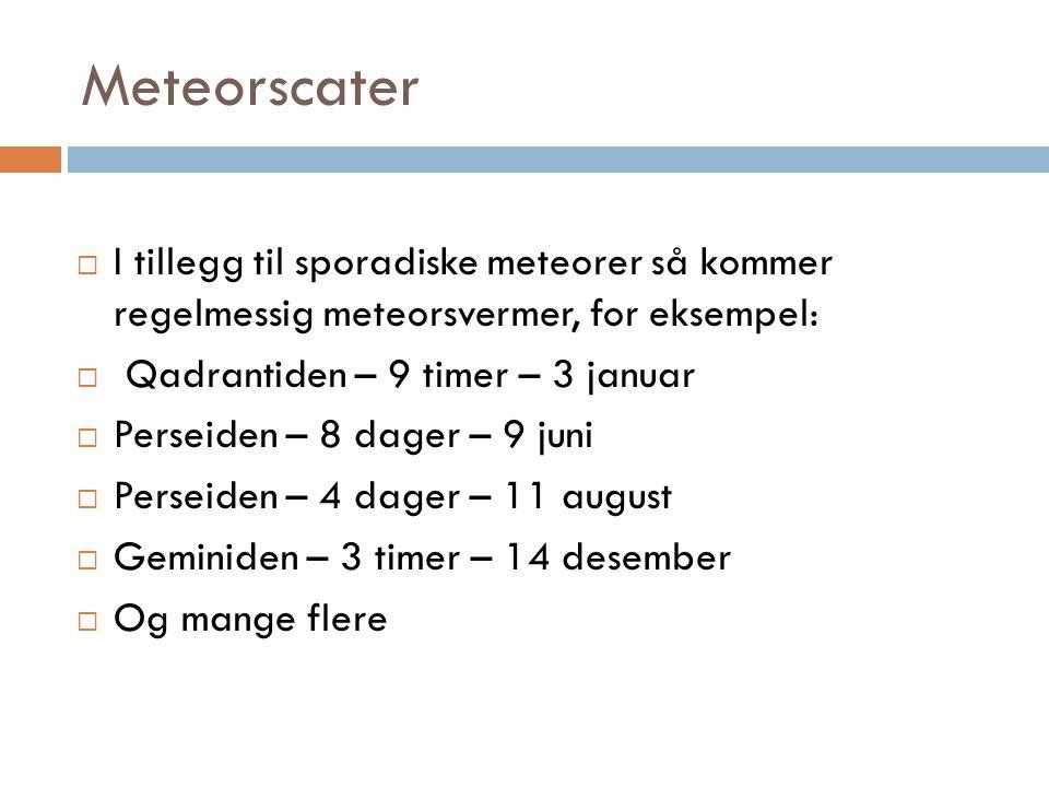 Meteorscater I tillegg til sporadiske meteorer så kommer regelmessig meteorsvermer, for eksempel: Qadrantiden – 9 timer – 3 januar.