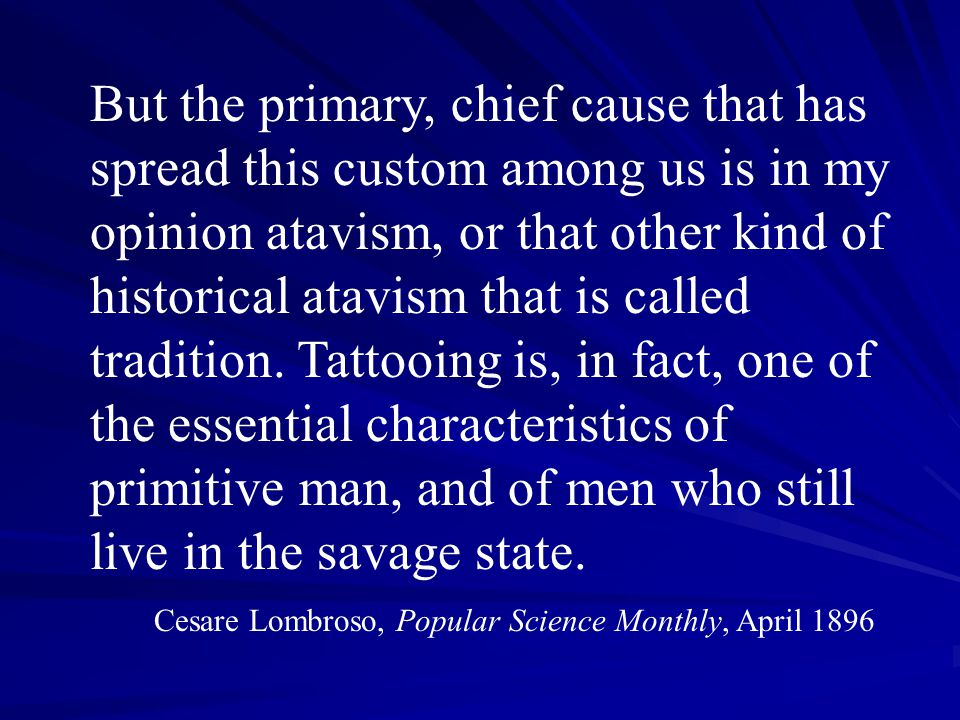 But the primary, chief cause that has spread this custom among us is in my opinion atavism, or that other kind of historical atavism that is called tradition. Tattooing is, in fact, one of the essential characteristics of primitive man, and of men who still live in the savage state.