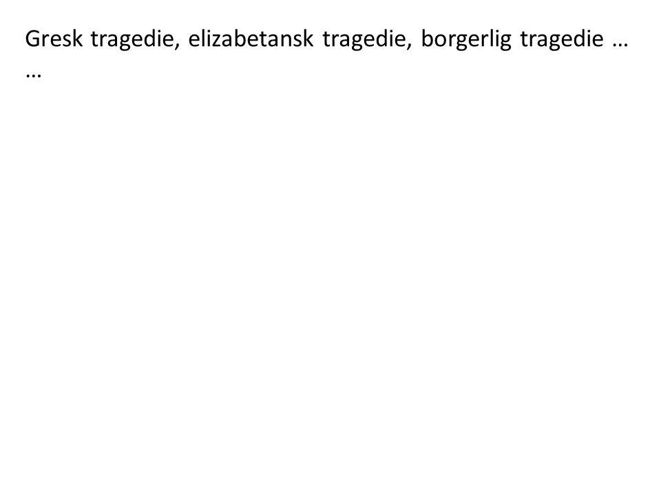 Gresk tragedie, elizabetansk tragedie, borgerlig tragedie … …