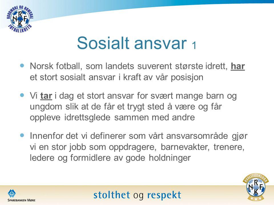 Sosialt ansvar 1 Norsk fotball, som landets suverent største idrett, har et stort sosialt ansvar i kraft av vår posisjon.