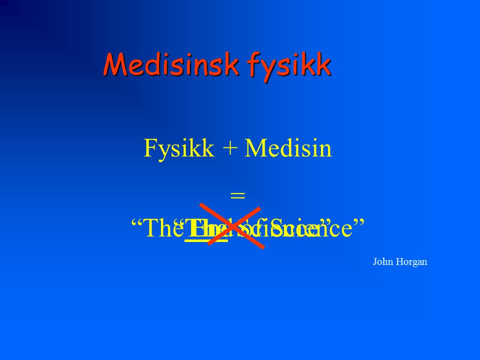Medisinsk fysikk Fysikk + Medisin = The End of Science The Science