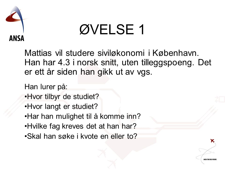 ØVELSE 1 Mattias vil studere siviløkonomi i København. Han har 4.3 i norsk snitt, uten tilleggspoeng. Det er ett år siden han gikk ut av vgs.