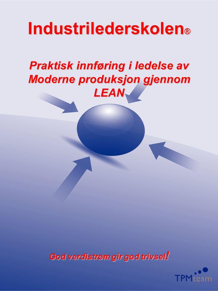 Industrilederskolen® Praktisk innføring i ledelse av Moderne produksjon gjennom LEAN God verdistrøm gir god trivsel!