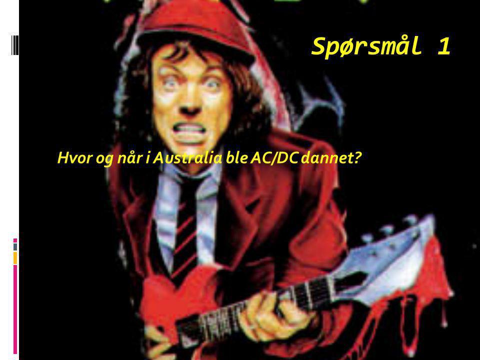 Spørsmål 1 Hvor og når i Australia ble AC/DC dannet