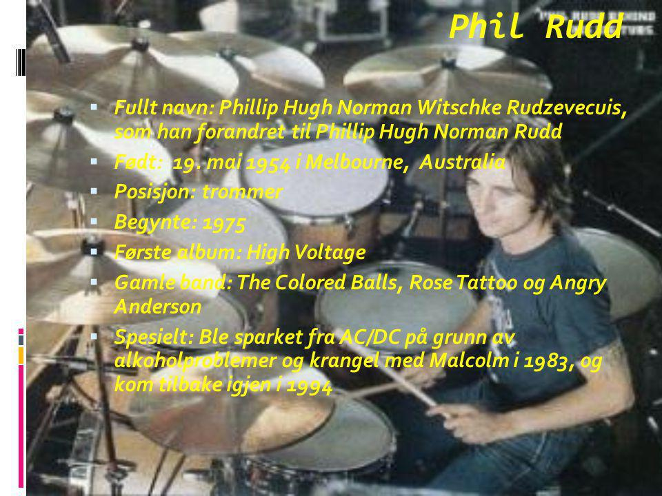 Phil Rudd Fullt navn: Phillip Hugh Norman Witschke Rudzevecuis, som han forandret til Phillip Hugh Norman Rudd.