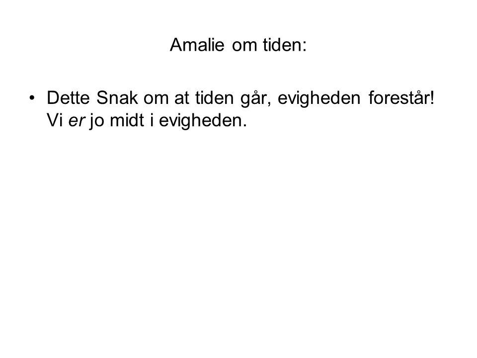 Amalie om tiden: Dette Snak om at tiden går, evigheden forestår! Vi er jo midt i evigheden.