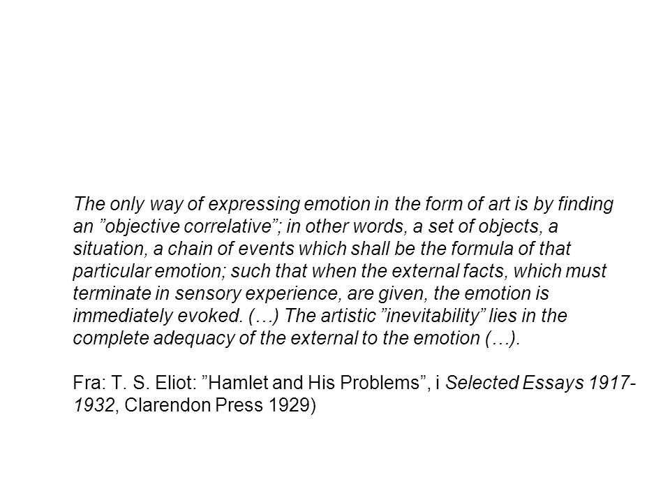 The only way of expressing emotion in the form of art is by finding an objective correlative ; in other words, a set of objects, a situation, a chain of events which shall be the formula of that particular emotion; such that when the external facts, which must terminate in sensory experience, are given, the emotion is immediately evoked.