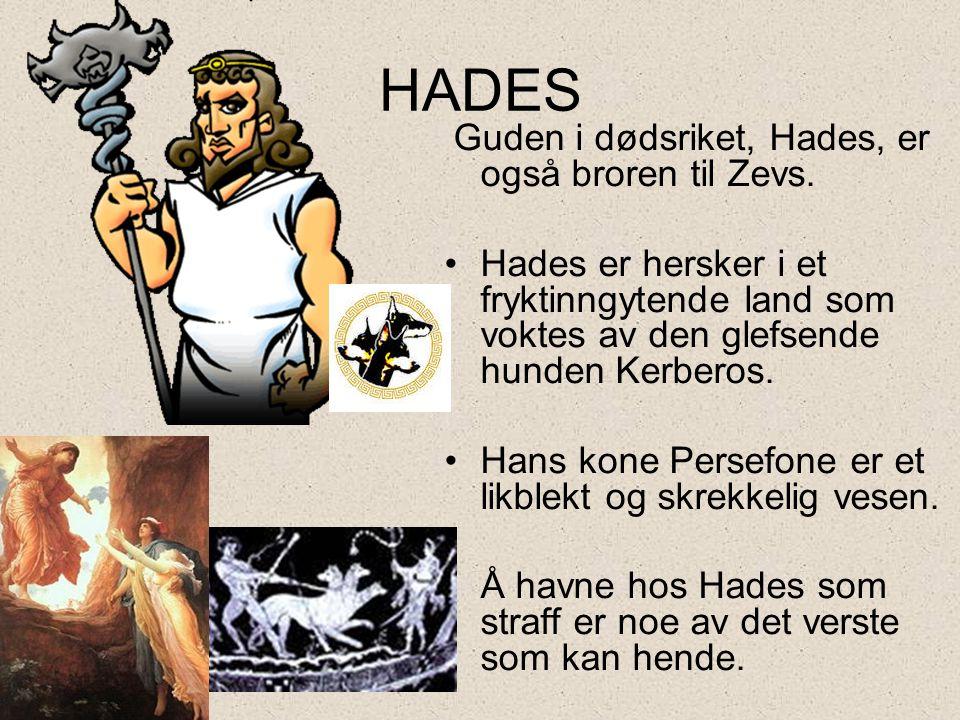 HADES Guden i dødsriket, Hades, er også broren til Zevs. Hades er hersker i et fryktinngytende land som voktes av den glefsende hunden Kerberos.