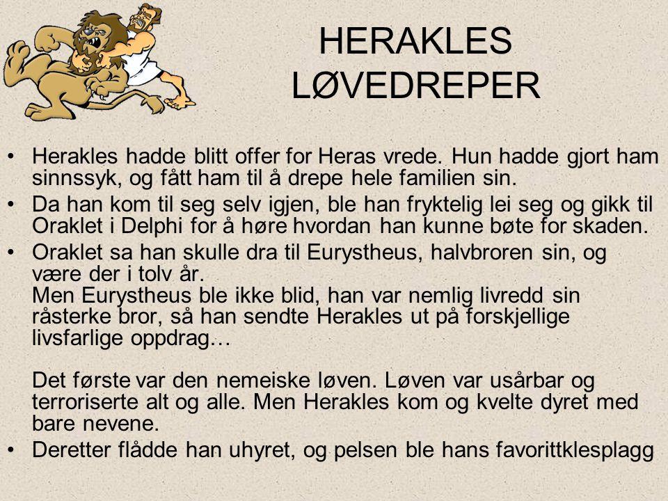 HERAKLES LØVEDREPER Herakles hadde blitt offer for Heras vrede. Hun hadde gjort ham sinnssyk, og fått ham til å drepe hele familien sin.