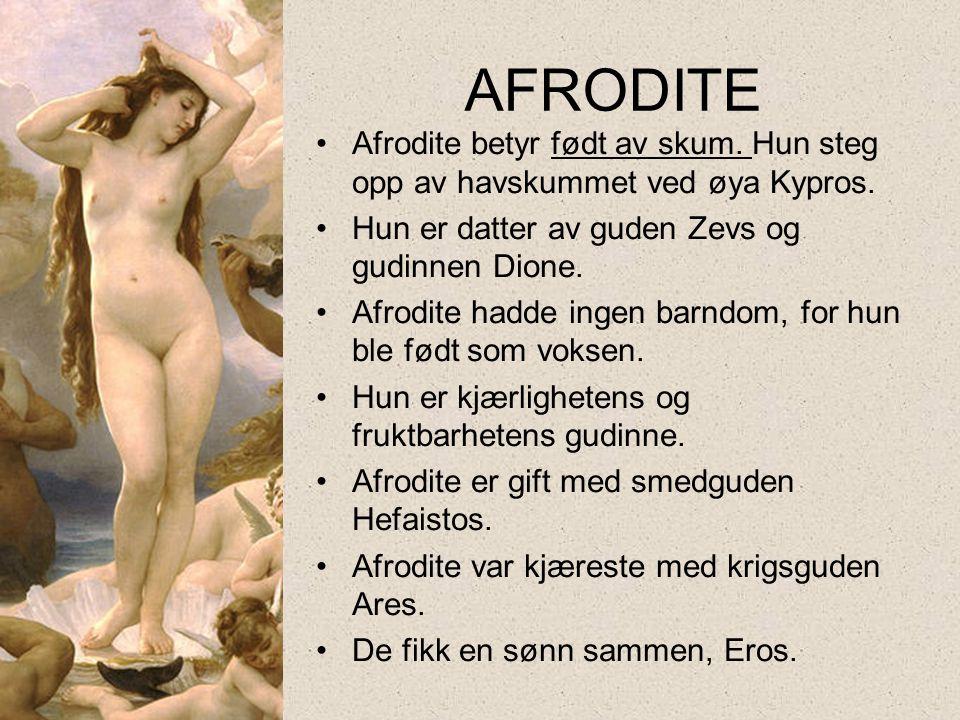 AFRODITE Afrodite betyr født av skum. Hun steg opp av havskummet ved øya Kypros. Hun er datter av guden Zevs og gudinnen Dione.