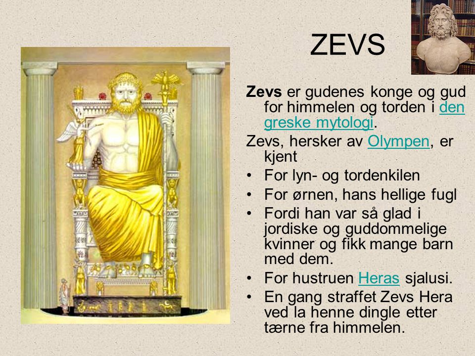 ZEVS Zevs er gudenes konge og gud for himmelen og torden i den greske mytologi. Zevs, hersker av Olympen, er kjent.