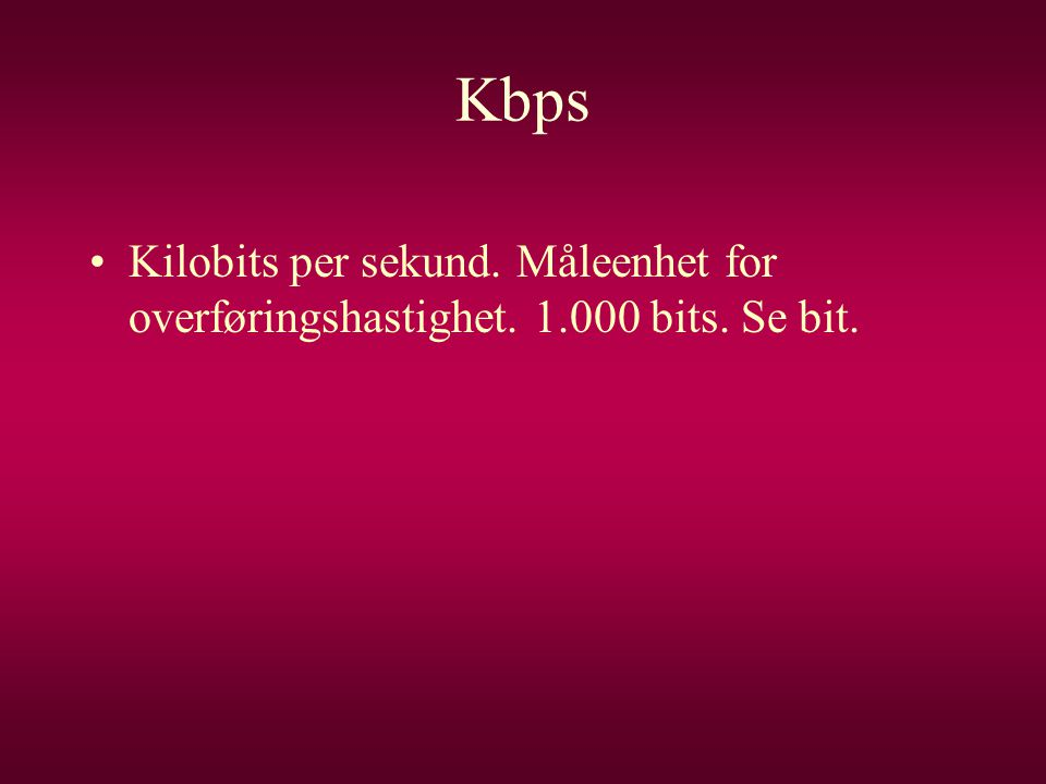 Kbps Kilobits per sekund. Måleenhet for overføringshastighet. 1.000 bits. Se bit.