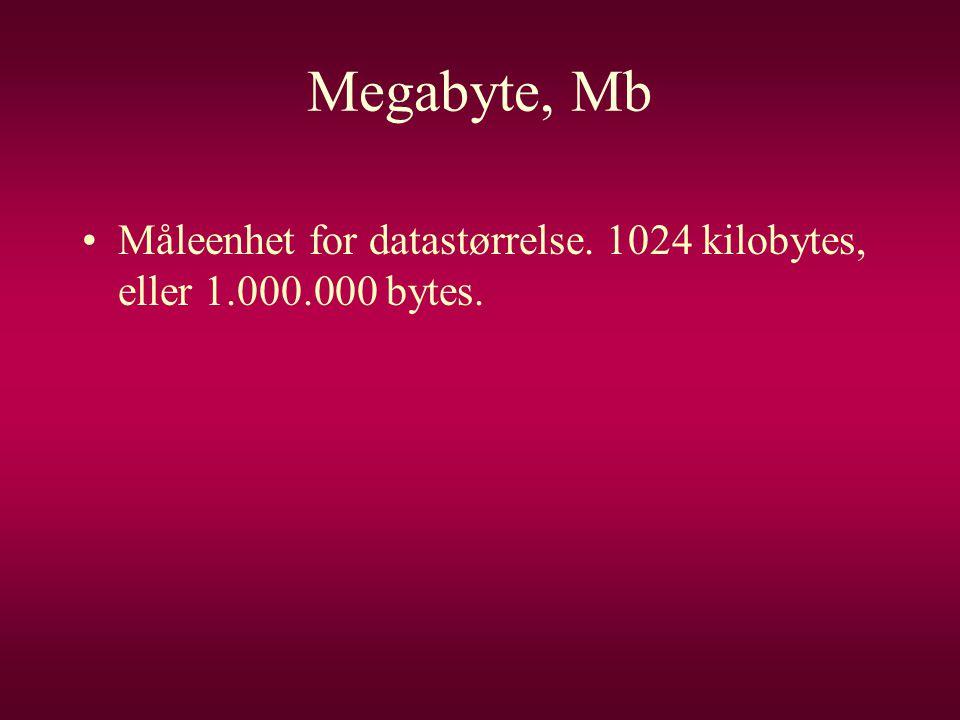 Megabyte, Mb Måleenhet for datastørrelse. 1024 kilobytes, eller 1.000.000 bytes.