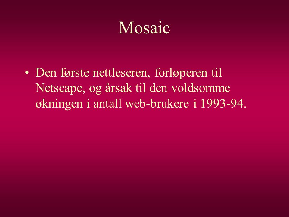 Mosaic Den første nettleseren, forløperen til Netscape, og årsak til den voldsomme økningen i antall web-brukere i 1993-94.