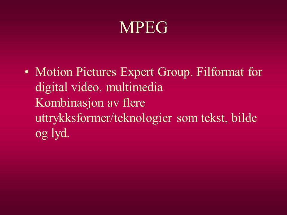 MPEG Motion Pictures Expert Group. Filformat for digital video.