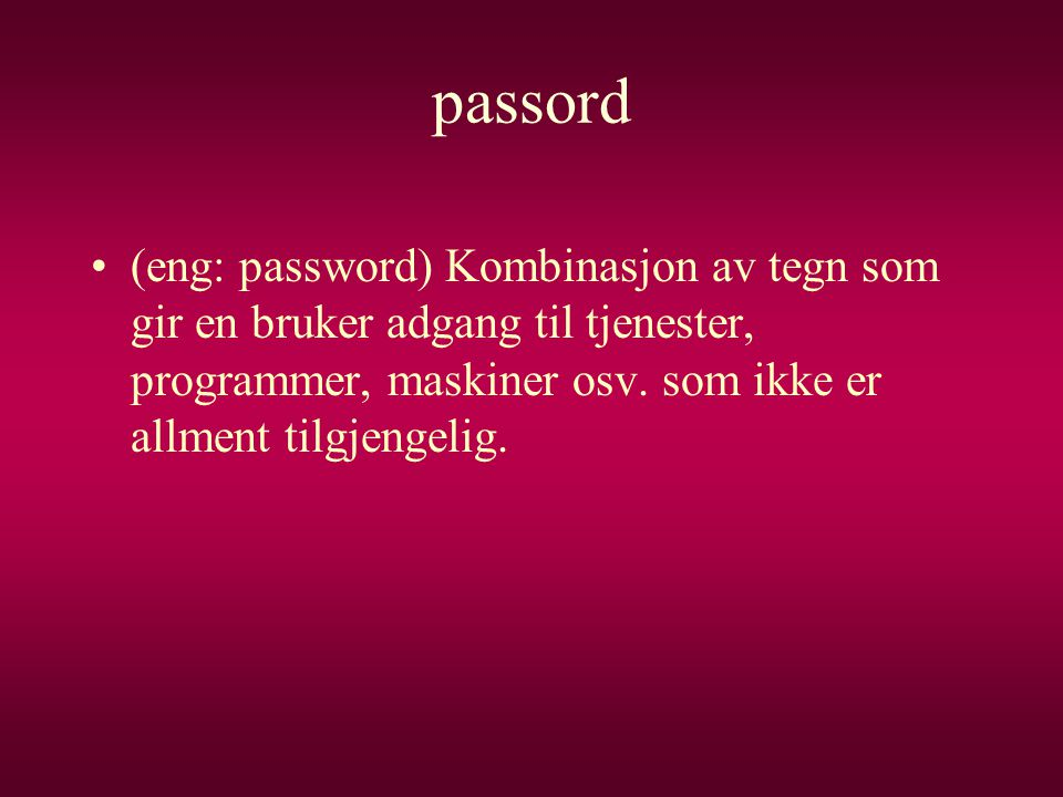 passord (eng: password) Kombinasjon av tegn som gir en bruker adgang til tjenester, programmer, maskiner osv.