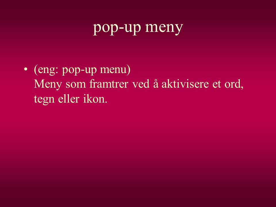 pop-up meny (eng: pop-up menu) Meny som framtrer ved å aktivisere et ord, tegn eller ikon.