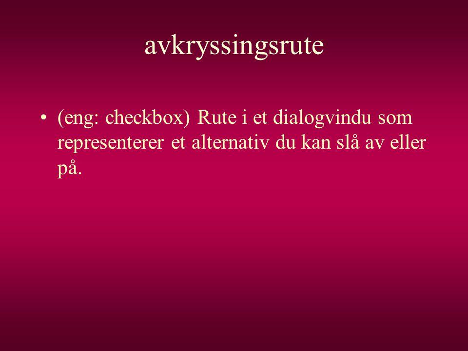 avkryssingsrute (eng: checkbox) Rute i et dialogvindu som representerer et alternativ du kan slå av eller på.