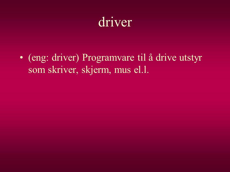 driver (eng: driver) Programvare til å drive utstyr som skriver, skjerm, mus el.l.