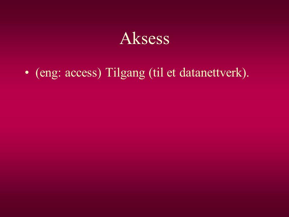 Aksess (eng: access) Tilgang (til et datanettverk).