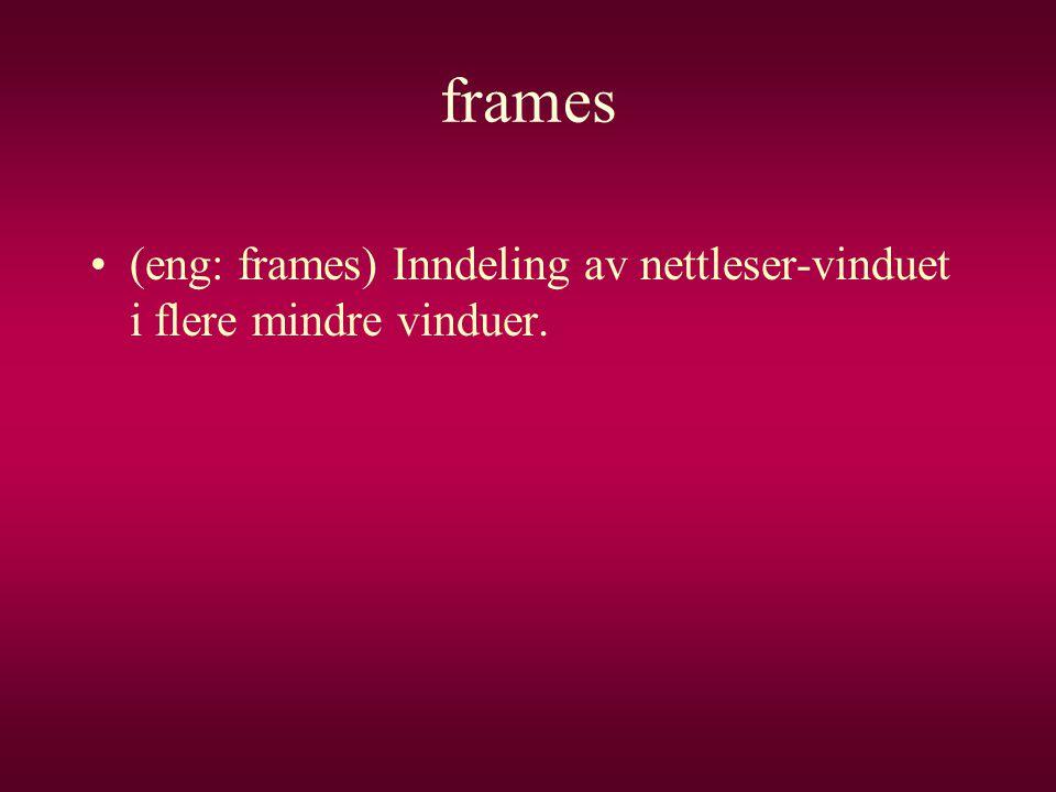 frames (eng: frames) Inndeling av nettleser-vinduet i flere mindre vinduer.