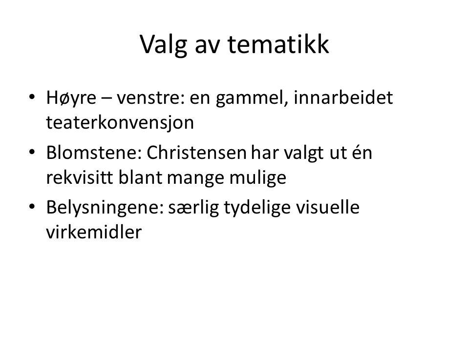Valg av tematikk Høyre – venstre: en gammel, innarbeidet teaterkonvensjon. Blomstene: Christensen har valgt ut én rekvisitt blant mange mulige.