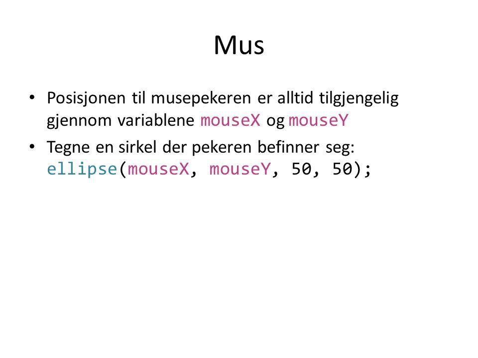 Mus Posisjonen til musepekeren er alltid tilgjengelig gjennom variablene mouseX og mouseY.