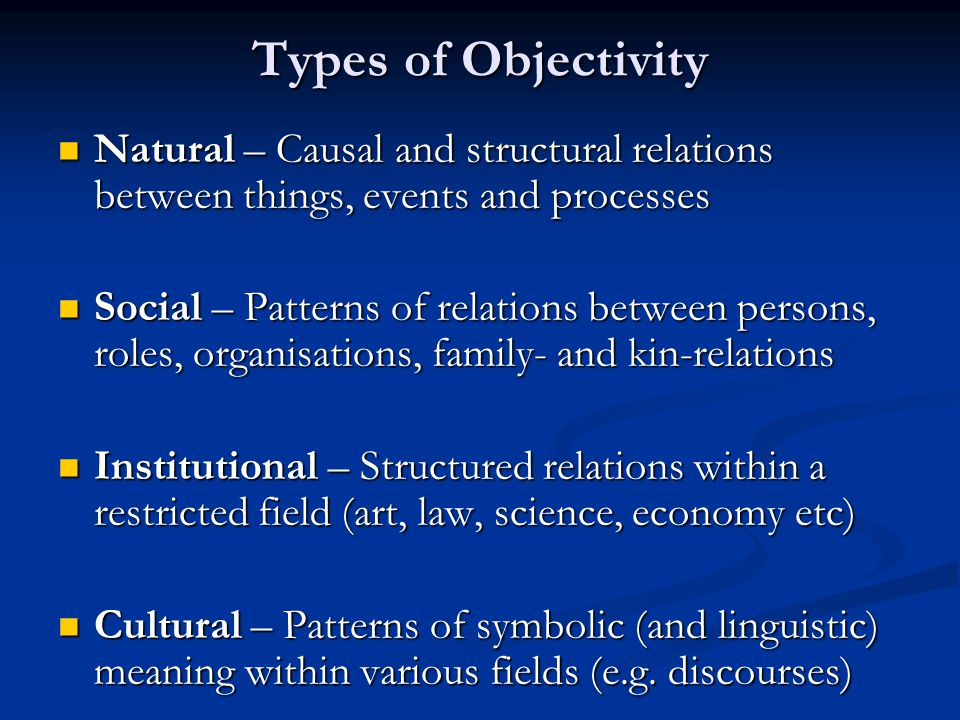 Types of Objectivity Natural – Causal and structural relations between things, events and processes.
